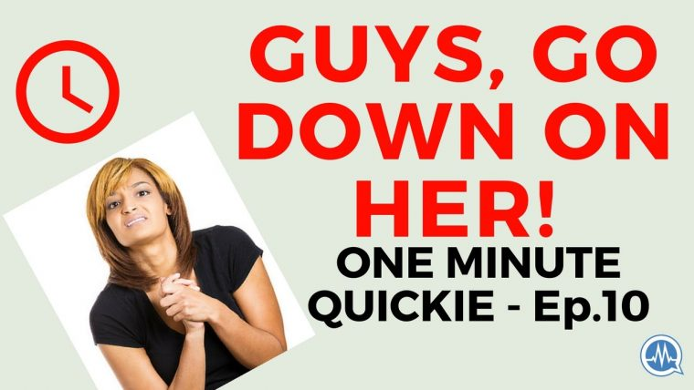 ORAL SEX: GUYS, GO DOWN ON HER! (One Minute Quickie - Episode 10)